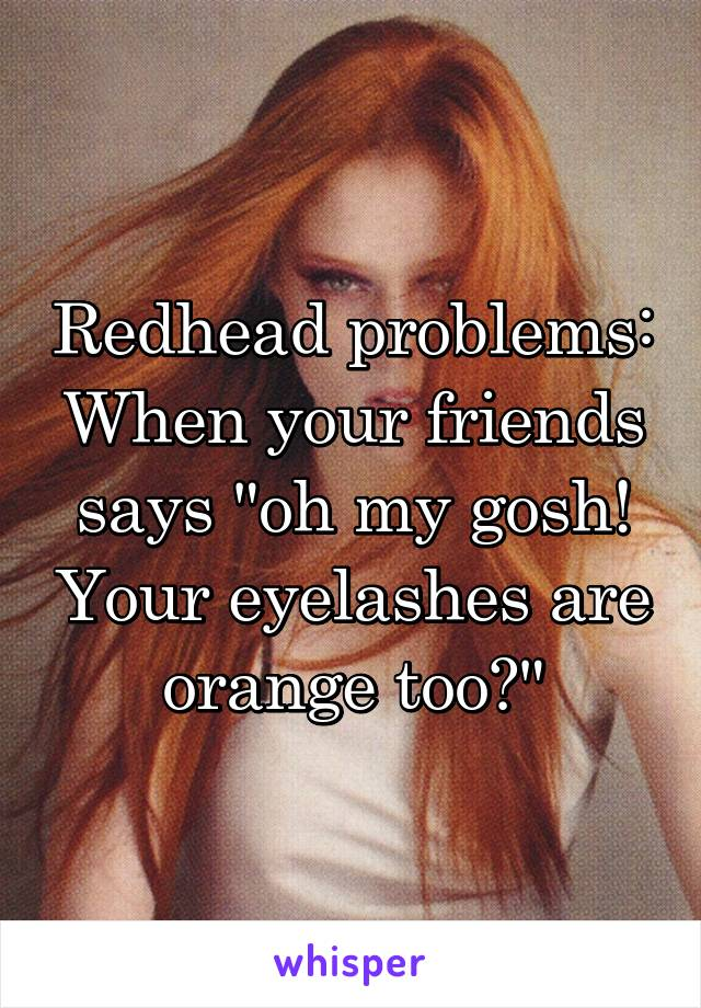 """Redhead problems: When your friends says """"oh my gosh! Your eyelashes are orange too?"""""""