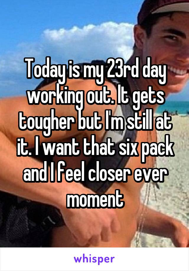 Today is my 23rd day working out. It gets tougher but I'm still at it. I want that six pack and I feel closer ever moment