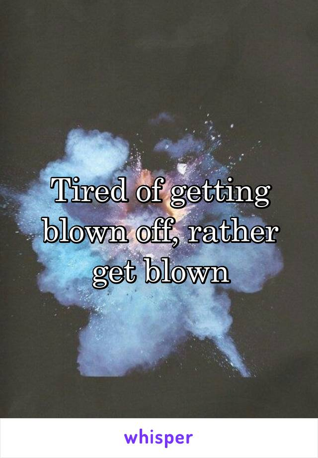 Tired of getting blown off, rather get blown