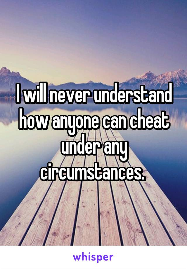 I will never understand how anyone can cheat under any circumstances.