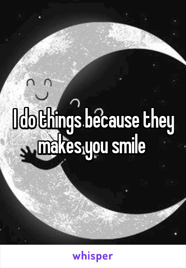 I do things because they makes you smile