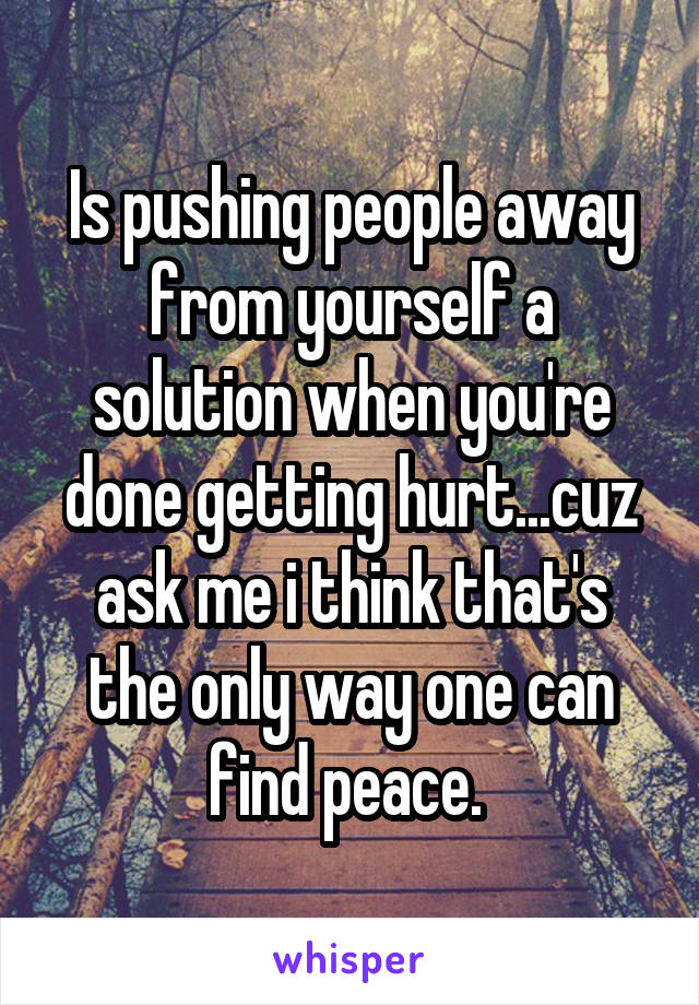 Is pushing people away from yourself a solution when you're done getting hurt...cuz ask me i think that's the only way one can find peace.