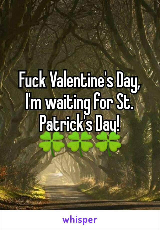 Fuck Valentine's Day, I'm waiting for St. Patrick's Day! 🍀🍀🍀