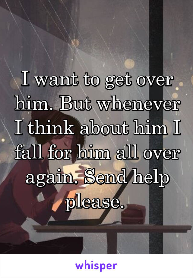 I want to get over him. But whenever I think about him I fall for him all over again. Send help please.
