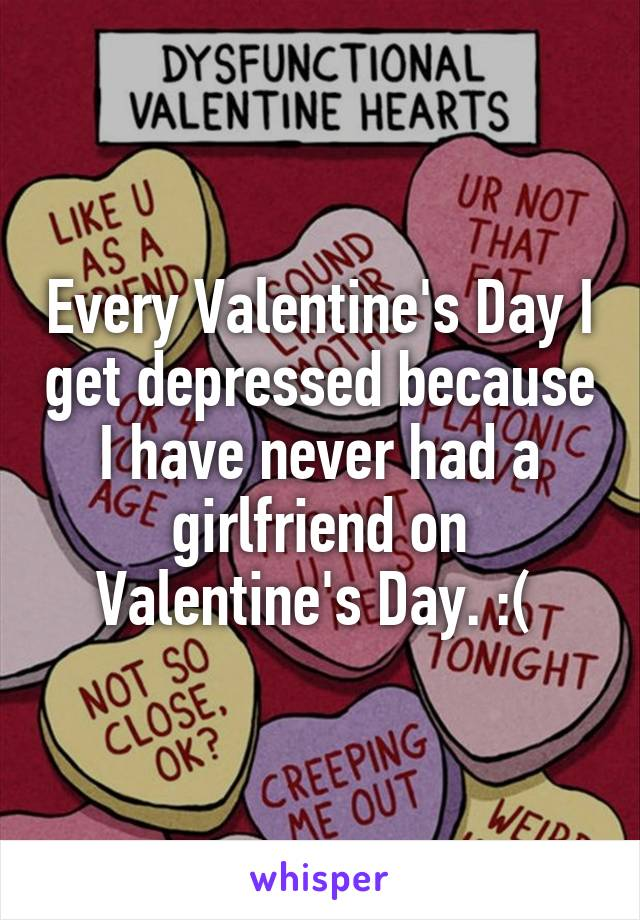 Every Valentine's Day I get depressed because I have never had a girlfriend on Valentine's Day. :(