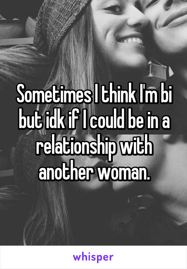 Sometimes I think I'm bi but idk if I could be in a relationship with another woman.