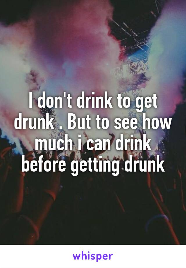 I don't drink to get drunk . But to see how much i can drink before getting drunk
