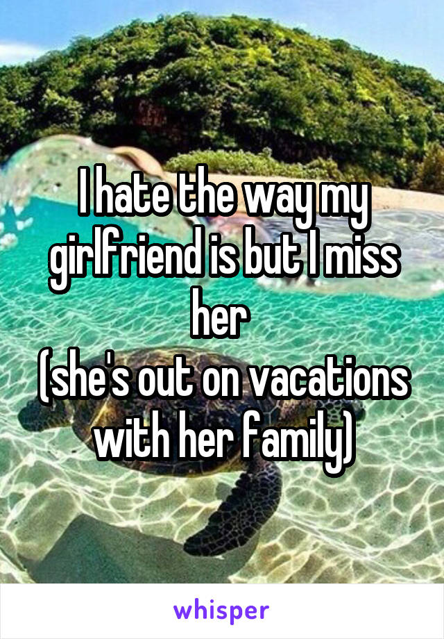 I hate the way my girlfriend is but I miss her  (she's out on vacations with her family)