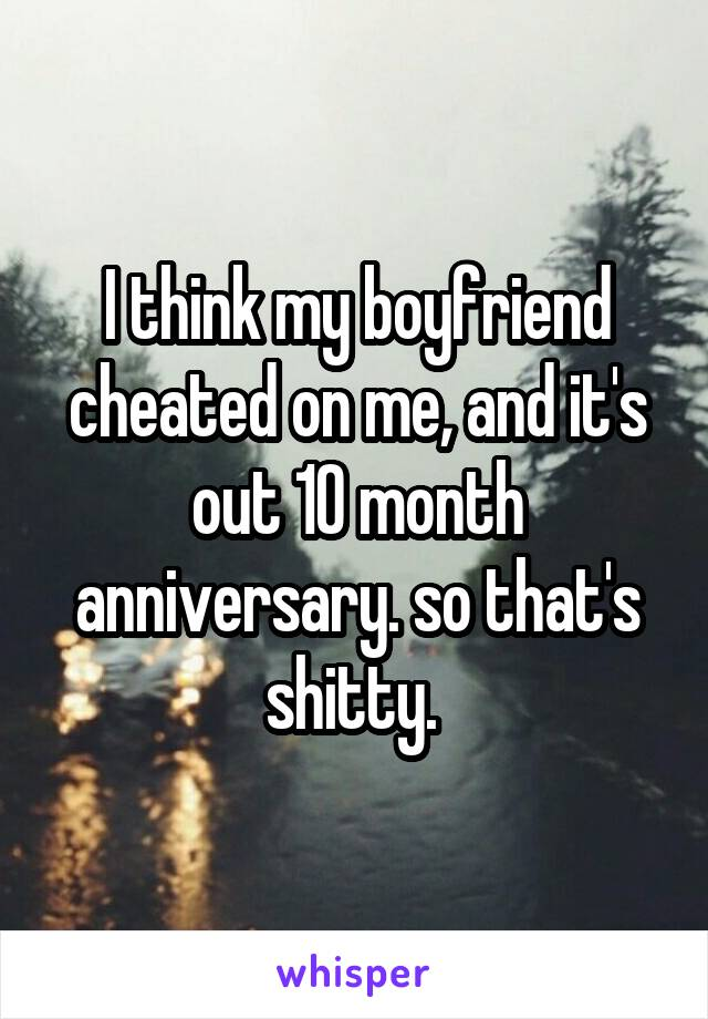 I think my boyfriend cheated on me, and it's out 10 month anniversary. so that's shitty.