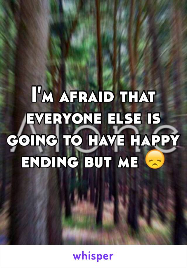 I'm afraid that everyone else is going to have happy ending but me 😞