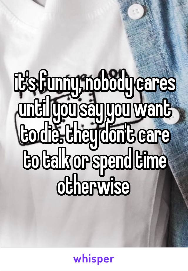 it's funny, nobody cares until you say you want to die. they don't care to talk or spend time otherwise