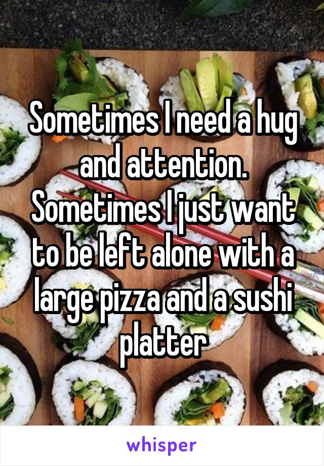 Sometimes I need a hug and attention. Sometimes I just want to be left alone with a large pizza and a sushi platter