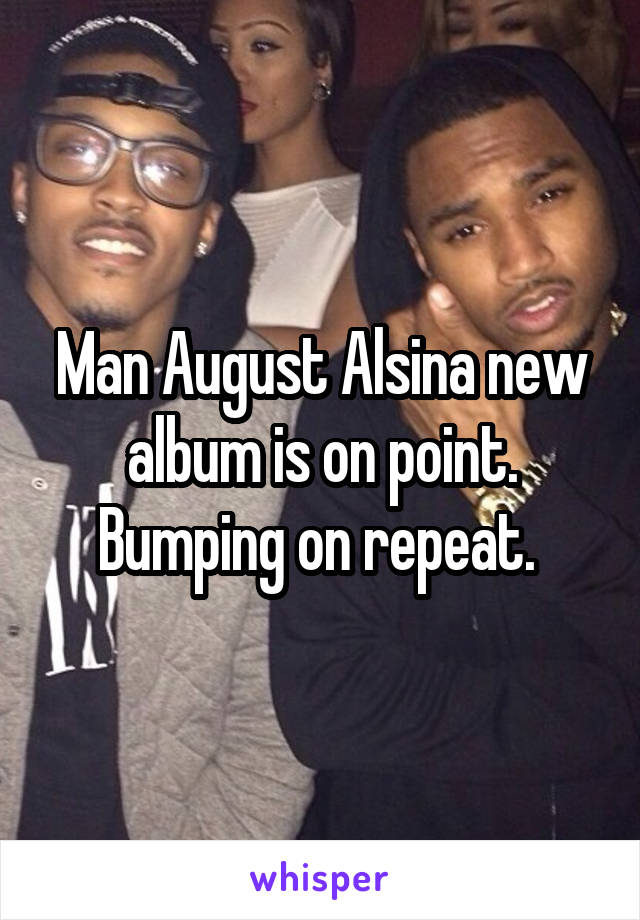 Man August Alsina new album is on point. Bumping on repeat.