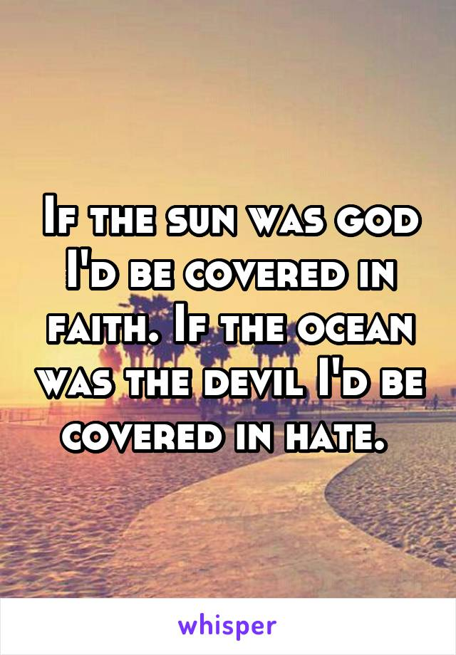 If the sun was god I'd be covered in faith. If the ocean was the devil I'd be covered in hate.