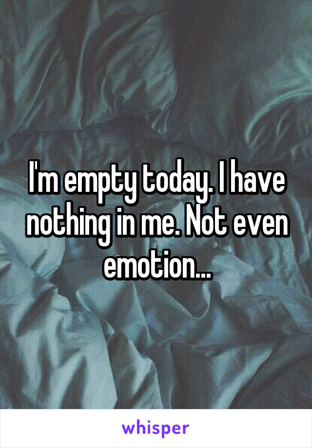 I'm empty today. I have nothing in me. Not even emotion...