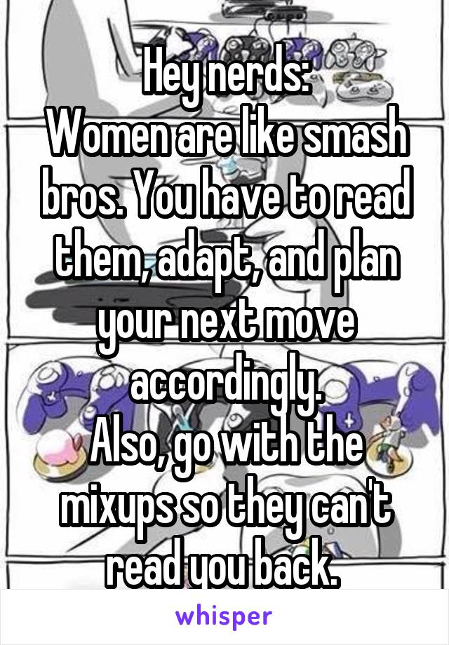 Hey nerds: Women are like smash bros. You have to read them, adapt, and plan your next move accordingly. Also, go with the mixups so they can't read you back.