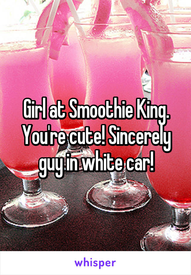Girl at Smoothie King. You're cute! Sincerely guy in white car!