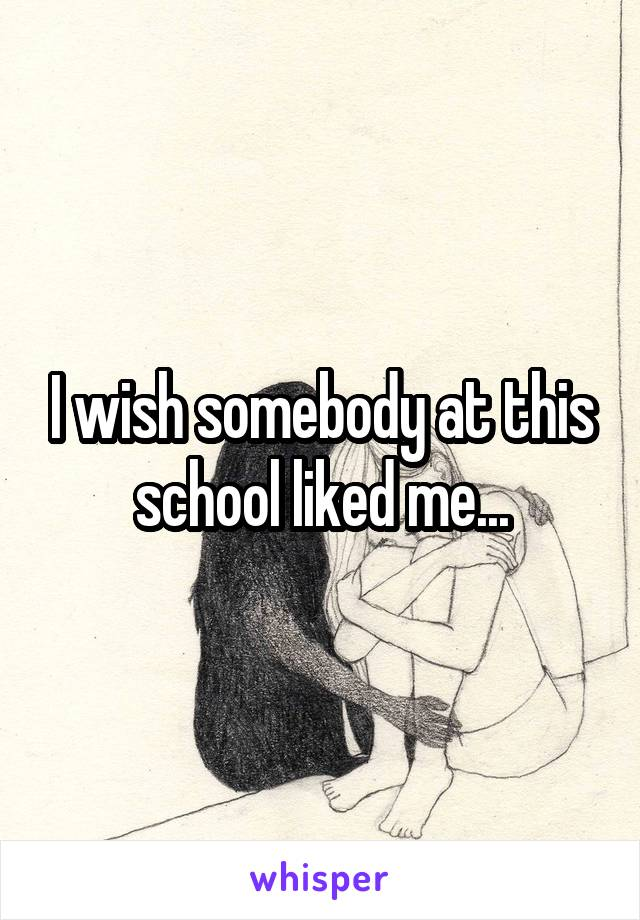 I wish somebody at this school liked me...
