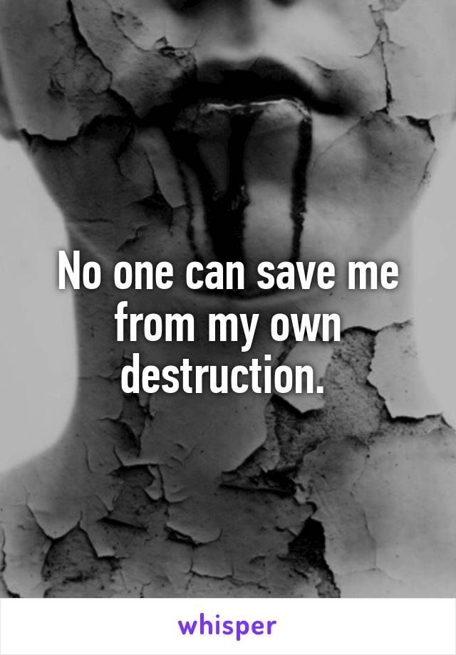 No one can save me from my own destruction.