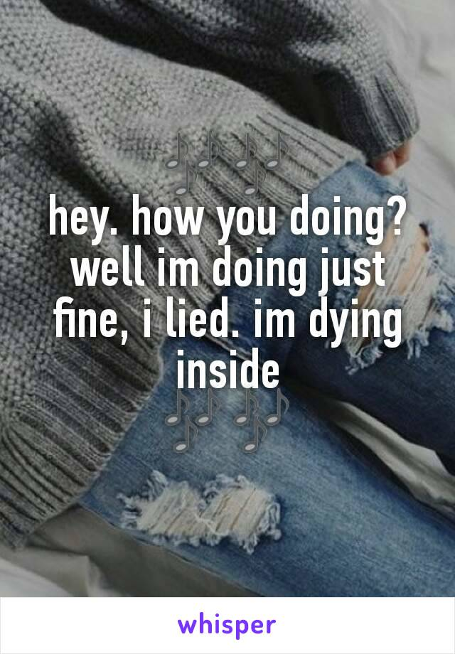 🎶🎶 hey. how you doing? well im doing just fine, i lied. im dying inside 🎶🎶