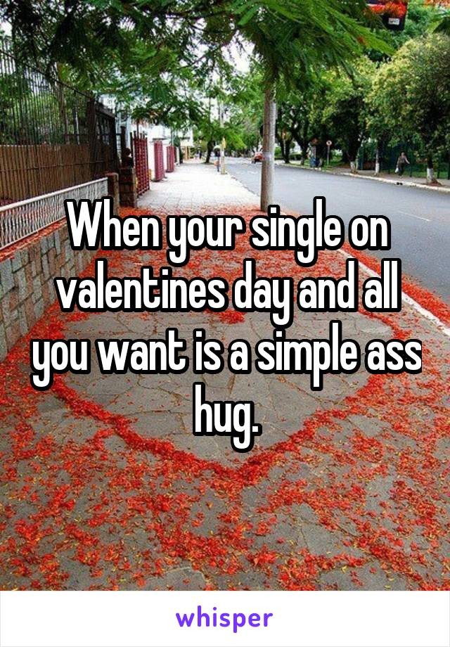 When your single on valentines day and all you want is a simple ass hug.