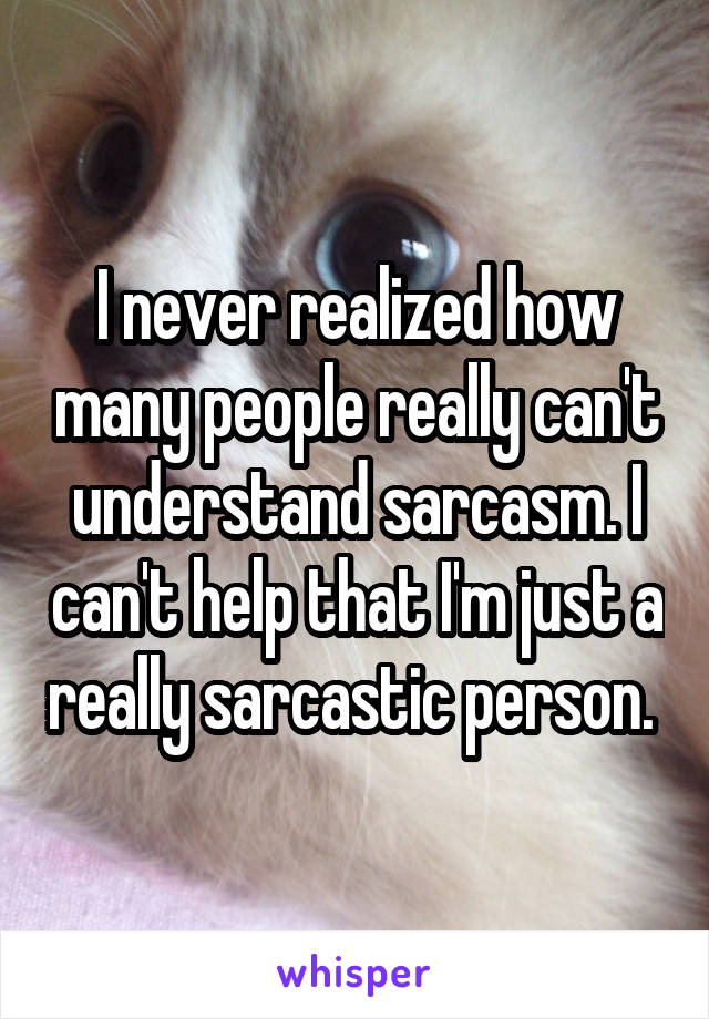 I never realized how many people really can't understand sarcasm. I can't help that I'm just a really sarcastic person.