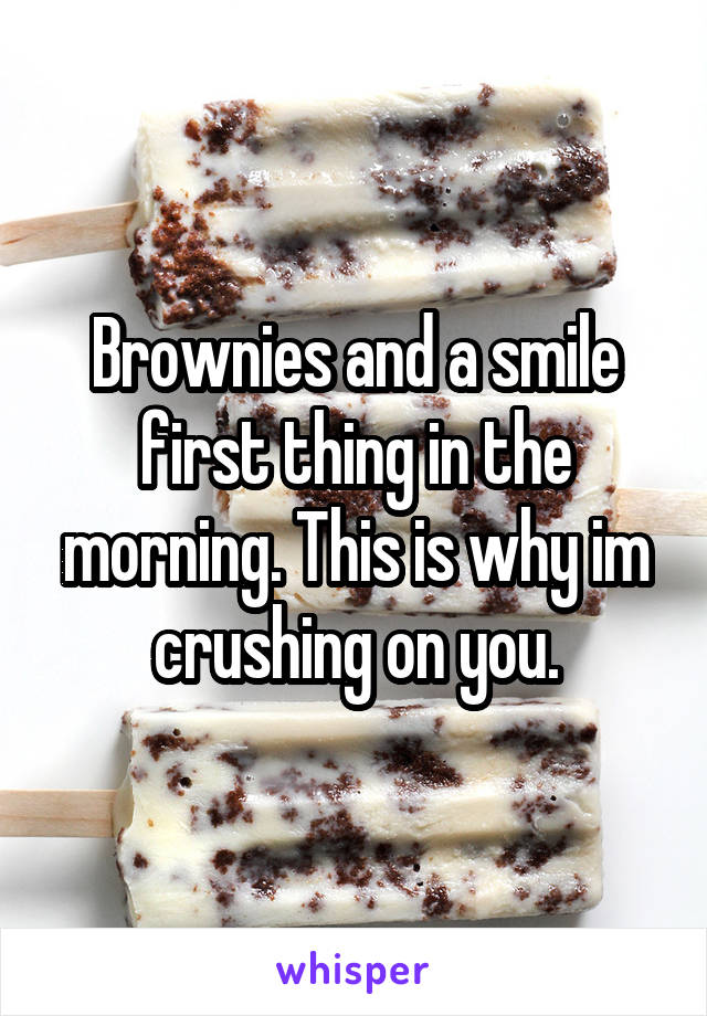 Brownies and a smile first thing in the morning. This is why im crushing on you.