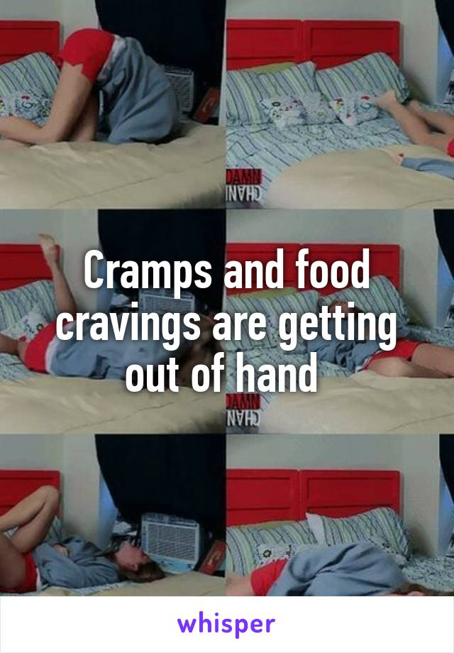 Cramps and food cravings are getting out of hand