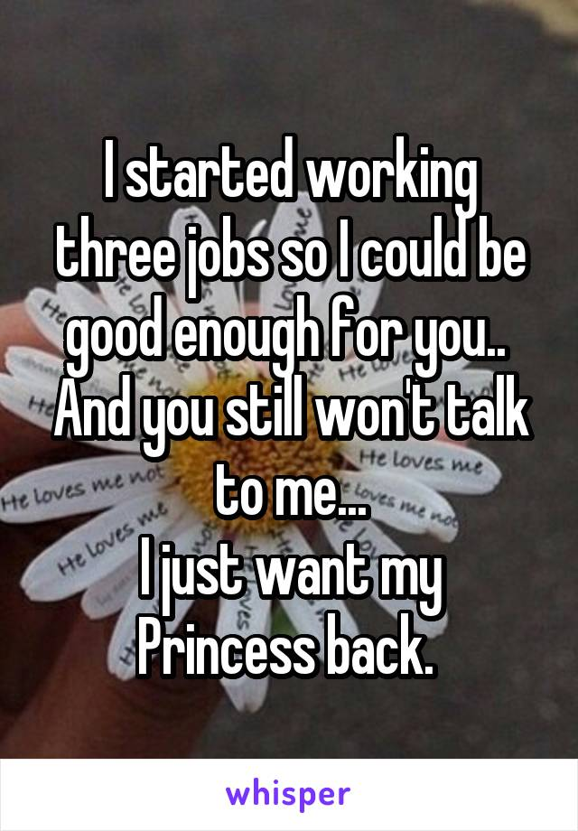 I started working three jobs so I could be good enough for you..  And you still won't talk to me... I just want my Princess back.