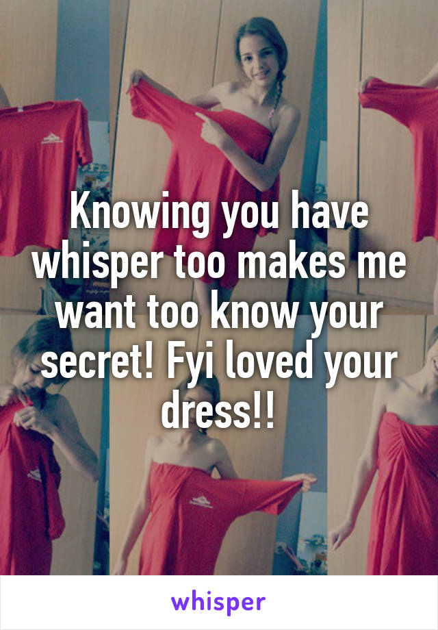 Knowing you have whisper too makes me want too know your secret! Fyi loved your dress!!
