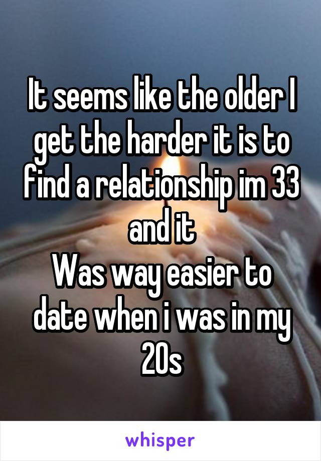 It seems like the older I get the harder it is to find a relationship im 33 and it Was way easier to date when i was in my 20s