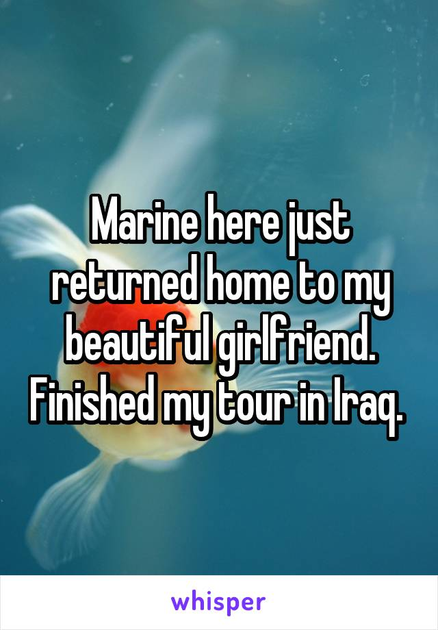 Marine here just returned home to my beautiful girlfriend. Finished my tour in Iraq.