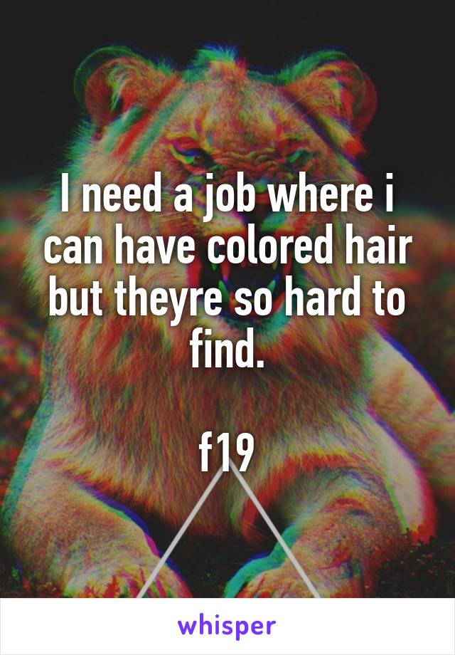 I need a job where i can have colored hair but theyre so hard to find.  f19