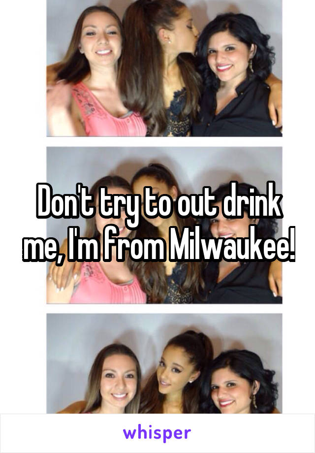 Don't try to out drink me, I'm from Milwaukee!