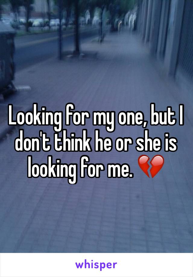 Looking for my one, but I don't think he or she is looking for me. 💔