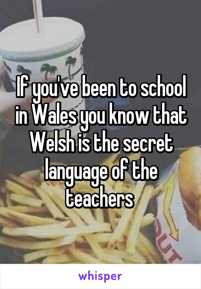 If you've been to school in Wales you know that Welsh is the secret language of the teachers
