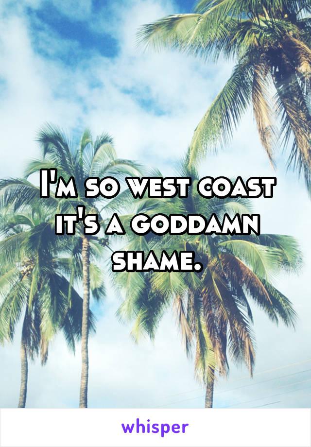 I'm so west coast it's a goddamn shame.