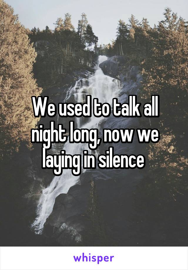 We used to talk all night long, now we laying in silence