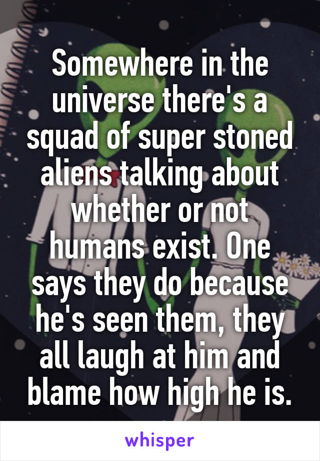 Somewhere in the universe there's a squad of super stoned aliens talking about whether or not humans exist. One says they do because he's seen them, they all laugh at him and blame how high he is.