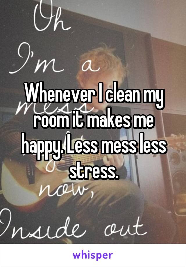 Whenever I clean my room it makes me happy. Less mess less stress.