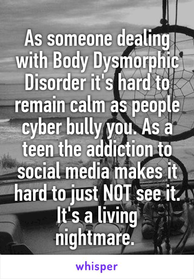 As someone dealing with Body Dysmorphic Disorder it's hard to remain calm as people cyber bully you. As a teen the addiction to social media makes it hard to just NOT see it. It's a living nightmare.