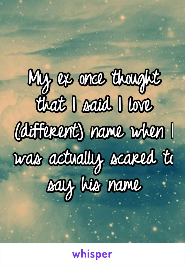 My ex once thought that I said I love (different) name when I was actually scared to say his name