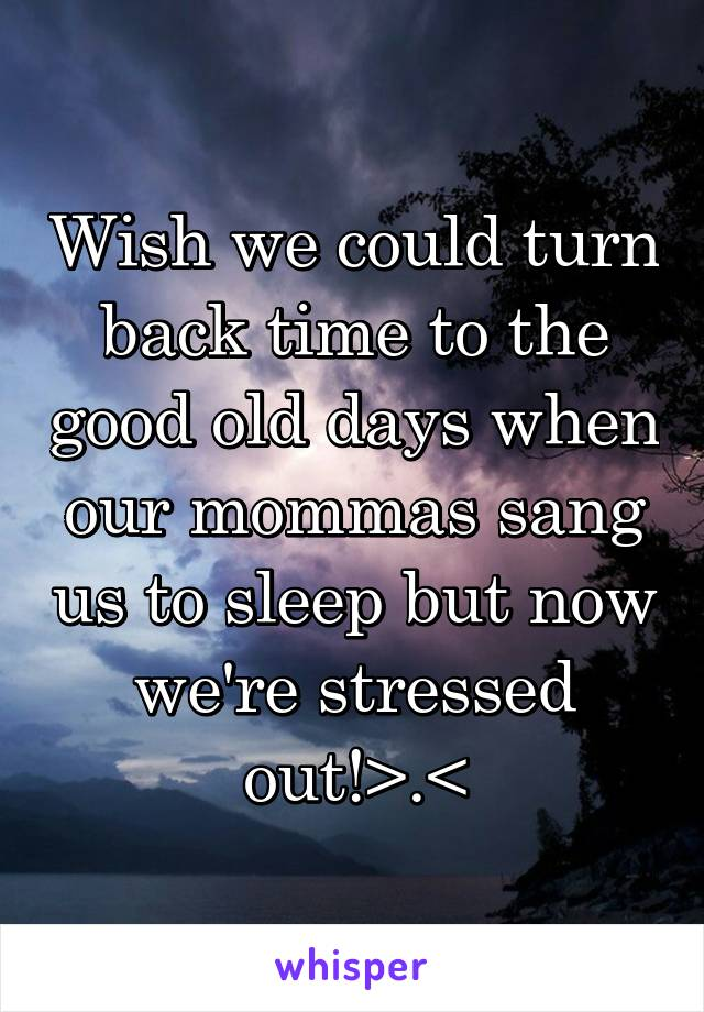 Wish we could turn back time to the good old days when our mommas sang us to sleep but now we're stressed out!>.<