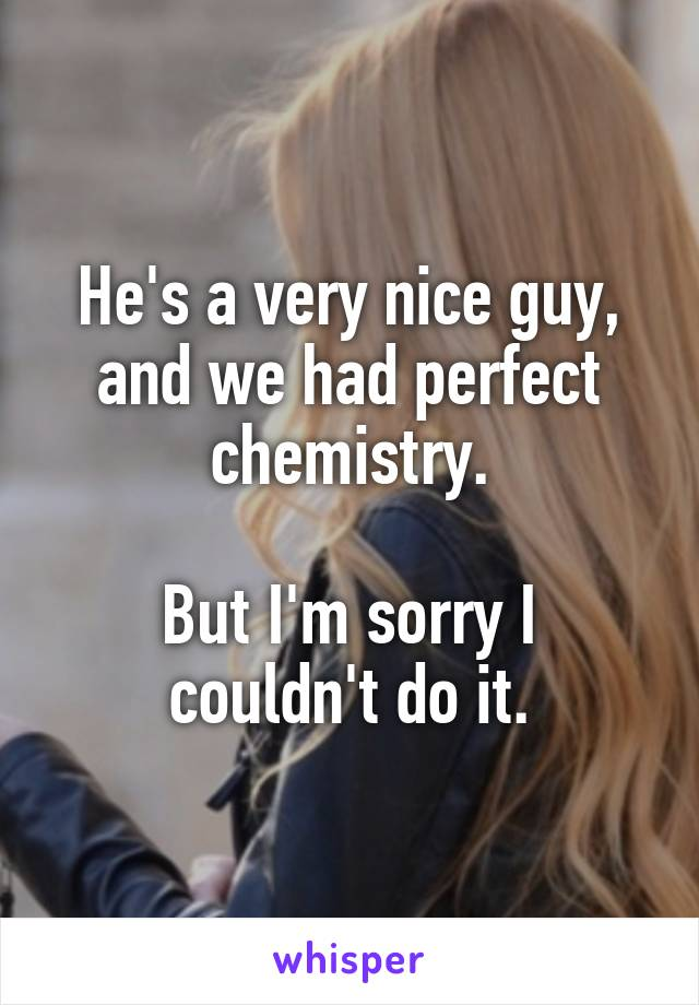 He's a very nice guy, and we had perfect chemistry.  But I'm sorry I couldn't do it.