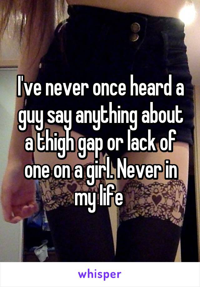 I've never once heard a guy say anything about a thigh gap or lack of one on a girl. Never in my life