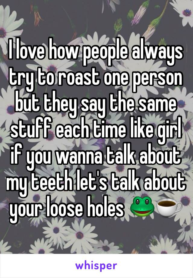 I love how people always try to roast one person but they say the same stuff each time like girl if you wanna talk about my teeth let's talk about your loose holes 🐸☕️