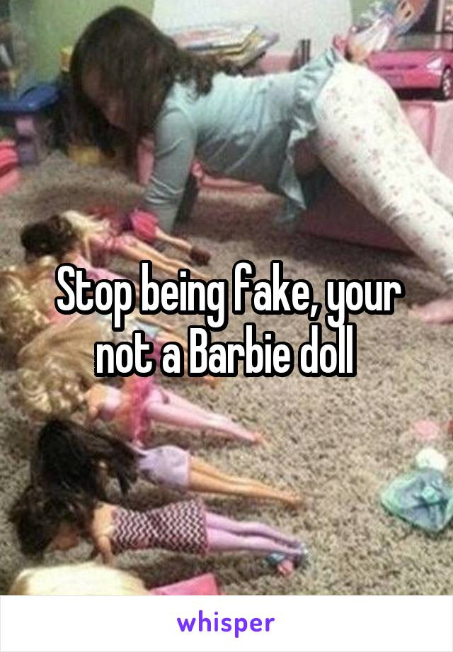 Stop being fake, your not a Barbie doll