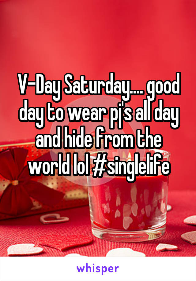 V-Day Saturday.... good day to wear pj's all day and hide from the world lol #singlelife