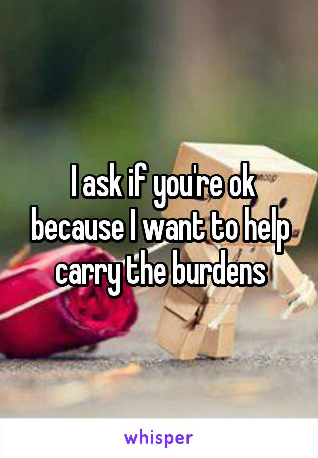 I ask if you're ok because I want to help carry the burdens