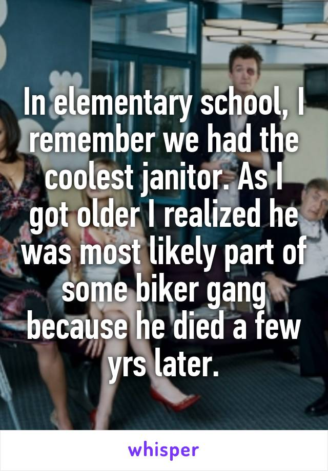 In elementary school, I remember we had the coolest janitor. As I got older I realized he was most likely part of some biker gang because he died a few yrs later.